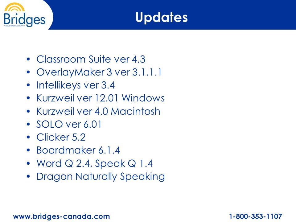 www.bridges-canada.com 1-800-353-1107 Updates Classroom Suite ver 4.3 OverlayMaker 3 ver 3.1.1.1 Intellikeys ver 3.4 Kurzweil ver 12.01 Windows Kurzweil ver 4.0 Macintosh SOLO ver 6.01 Clicker 5.2 Boardmaker 6.1.4 Word Q 2.4, Speak Q 1.4 Dragon Naturally Speaking