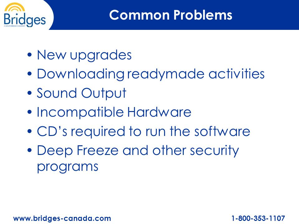 www.bridges-canada.com 1-800-353-1107 Common Problems New upgrades Downloading readymade activities Sound Output Incompatible Hardware CD's required to run the software Deep Freeze and other security programs