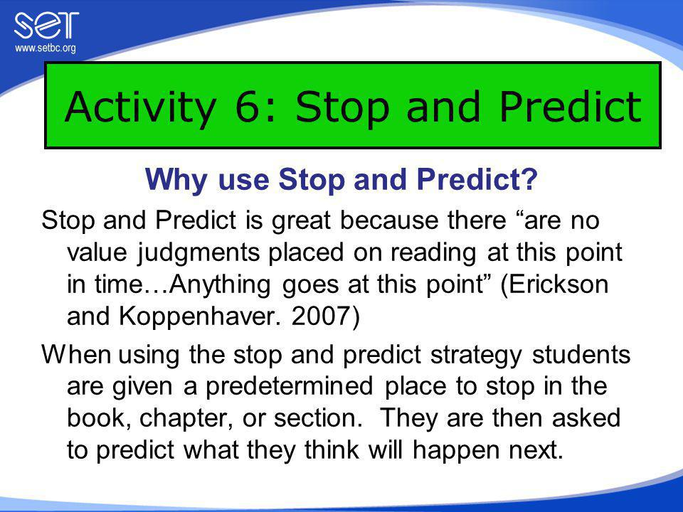 Activity 6: Stop and Predict Student reads to the end of the selection and then they make a prediction about what they have read.