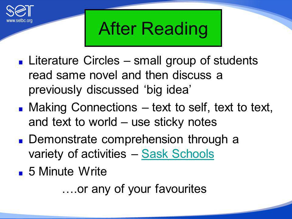After Reading Literature Circles – small group of students read same novel and then discuss a previously discussed 'big idea' Making Connections – text to self, text to text, and text to world – use sticky notes Demonstrate comprehension through a variety of activities – Sask SchoolsSask Schools 5 Minute Write ….or any of your favourites