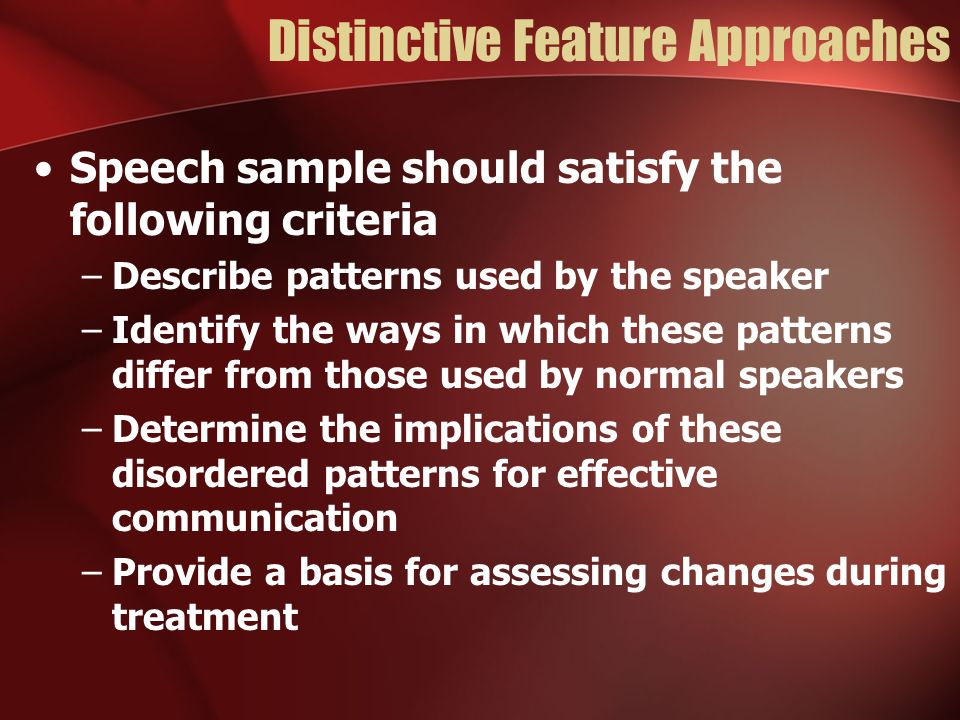 Distinctive Feature Approaches Speech sample should satisfy the following criteria –Describe patterns used by the speaker –Identify the ways in which these patterns differ from those used by normal speakers –Determine the implications of these disordered patterns for effective communication –Provide a basis for assessing changes during treatment