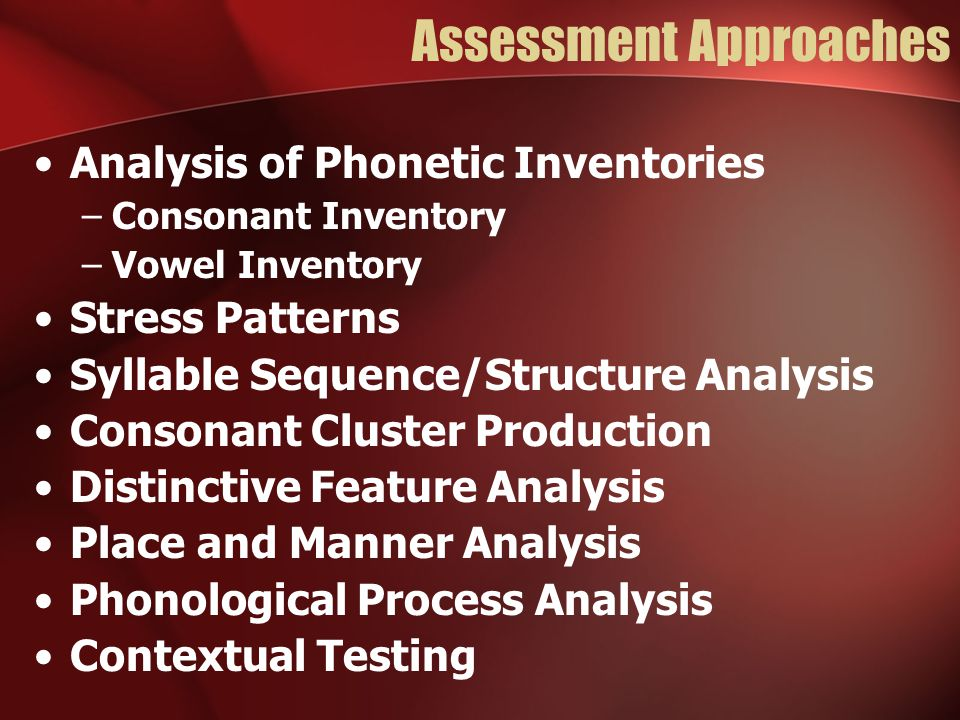 Assessment Approaches Analysis of Phonetic Inventories –Consonant Inventory –Vowel Inventory Stress Patterns Syllable Sequence/Structure Analysis Consonant Cluster Production Distinctive Feature Analysis Place and Manner Analysis Phonological Process Analysis Contextual Testing