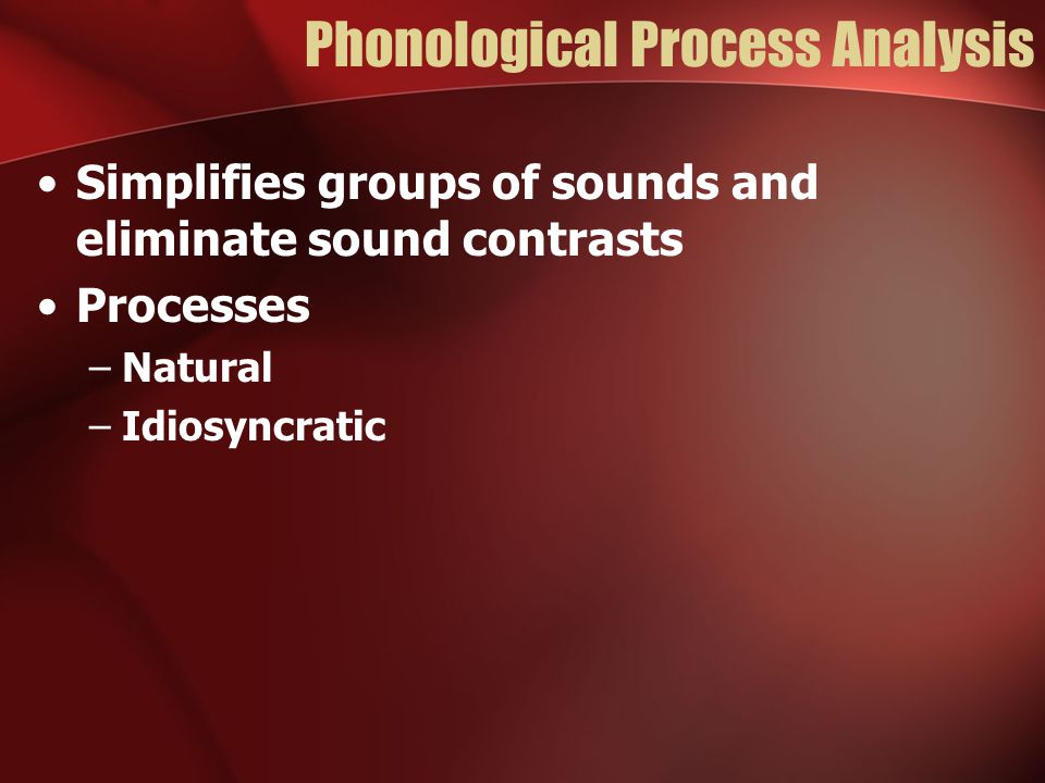 Phonological Process Analysis Simplifies groups of sounds and eliminate sound contrasts Processes –Natural –Idiosyncratic