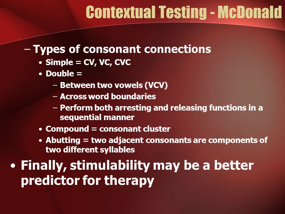 Contextual Testing - McDonald –Types of consonant connections Simple = CV, VC, CVC Double = –Between two vowels (VCV) –Across word boundaries –Perform both arresting and releasing functions in a sequential manner Compound = consonant cluster Abutting = two adjacent consonants are components of two different syllables Finally, stimulability may be a better predictor for therapy