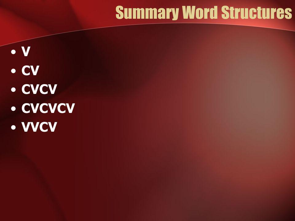 Summary Word Structures V CV CVCV CVCVCV VVCV