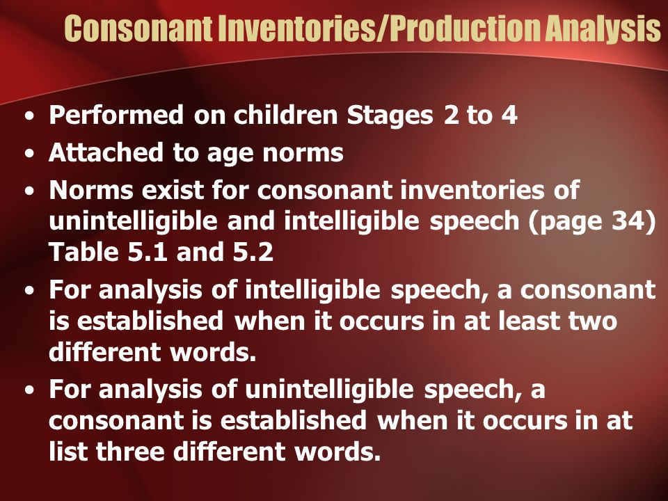 Consonant Inventories/Production Analysis Performed on children Stages 2 to 4 Attached to age norms Norms exist for consonant inventories of unintelligible and intelligible speech (page 34) Table 5.1 and 5.2 For analysis of intelligible speech, a consonant is established when it occurs in at least two different words.