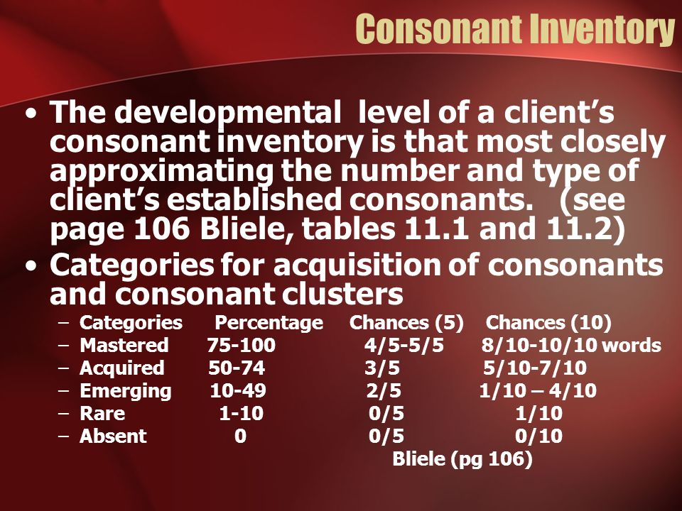 Consonant Inventory The developmental level of a client's consonant inventory is that most closely approximating the number and type of client's established consonants.