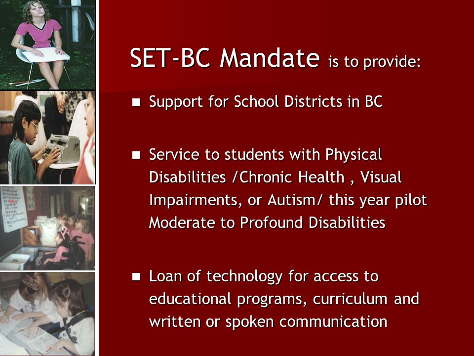 SET-BC Mandate is to provide: Support for School Districts in BC Support for School Districts in BC Service to students with Physical Disabilities /Chronic Health, Visual Impairments, or Autism/ this year pilot Moderate to Profound Disabilities Service to students with Physical Disabilities /Chronic Health, Visual Impairments, or Autism/ this year pilot Moderate to Profound Disabilities Loan of technology for access to educational programs, curriculum and written or spoken communication Loan of technology for access to educational programs, curriculum and written or spoken communication