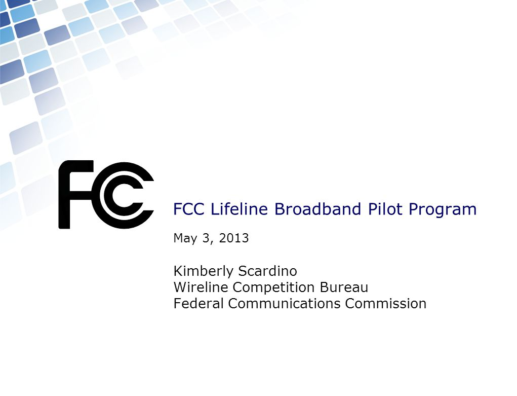 FCC Lifeline Broadband Pilot Program May 3, 2013 Kimberly Scardino Wireline Competition Bureau Federal Communications Commission