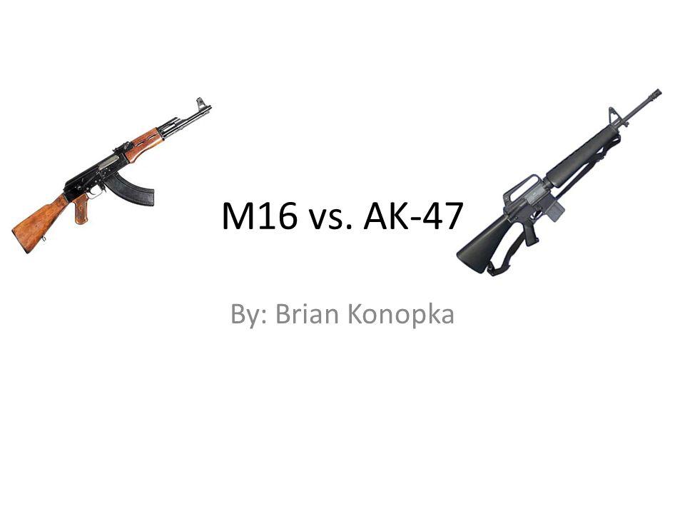 M16 vs. AK-47 By: Brian Konopka