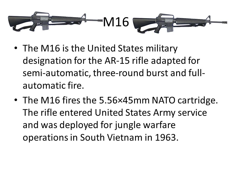 M16 The M16 is the United States military designation for the AR-15 rifle adapted for semi-automatic, three-round burst and full- automatic fire.