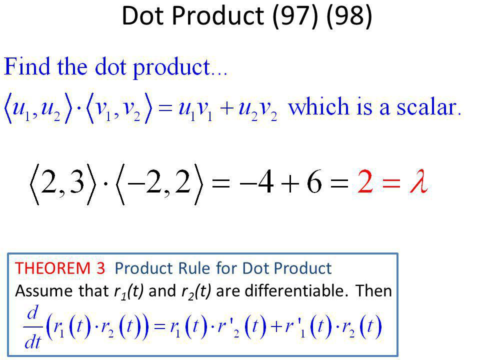 Dot Product (97) (98) THEOREM 3 Product Rule for Dot Product Assume that r 1 (t) and r 2 (t) are differentiable. Then