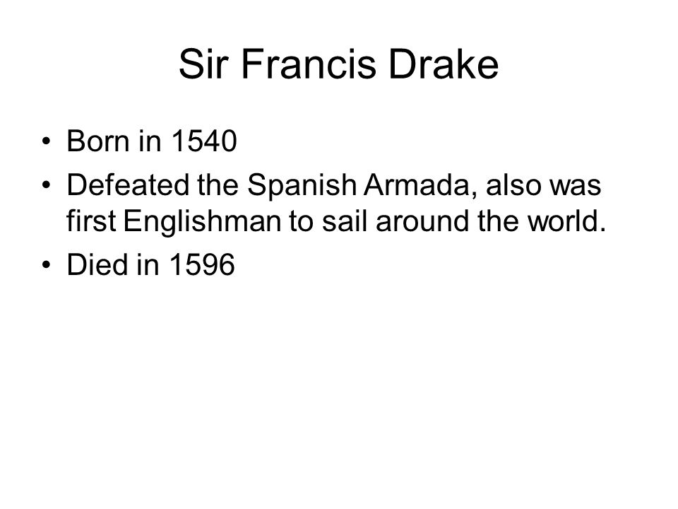 Sir Francis Drake Born in 1540 Defeated the Spanish Armada, also was first Englishman to sail around the world. Died in 1596