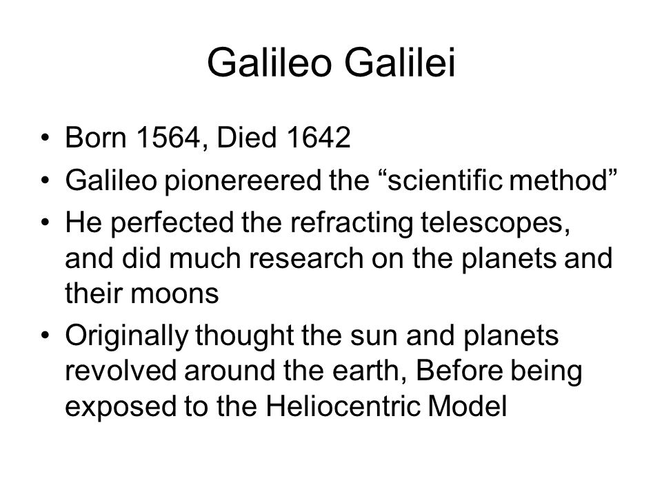 Galileo Galilei Born 1564, Died 1642 Galileo pionereered the scientific method He perfected the refracting telescopes, and did much research on the planets and their moons Originally thought the sun and planets revolved around the earth, Before being exposed to the Heliocentric Model