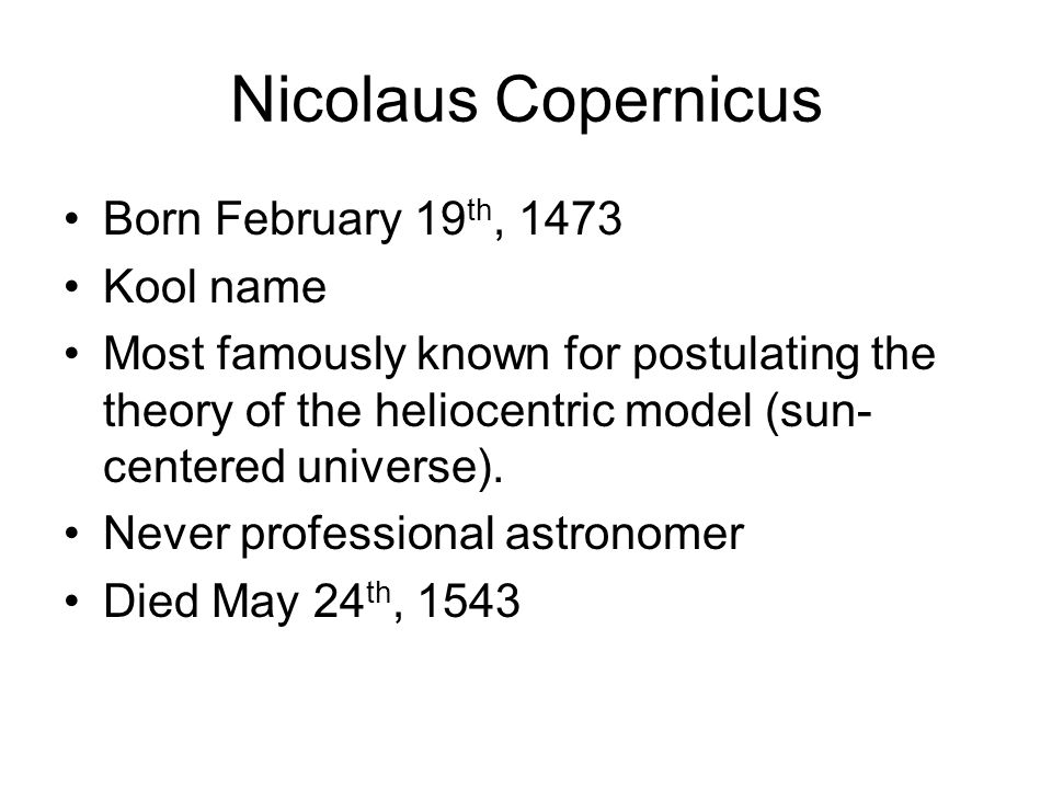 Nicolaus Copernicus Born February 19 th, 1473 Kool name Most famously known for postulating the theory of the heliocentric model (sun- centered universe).
