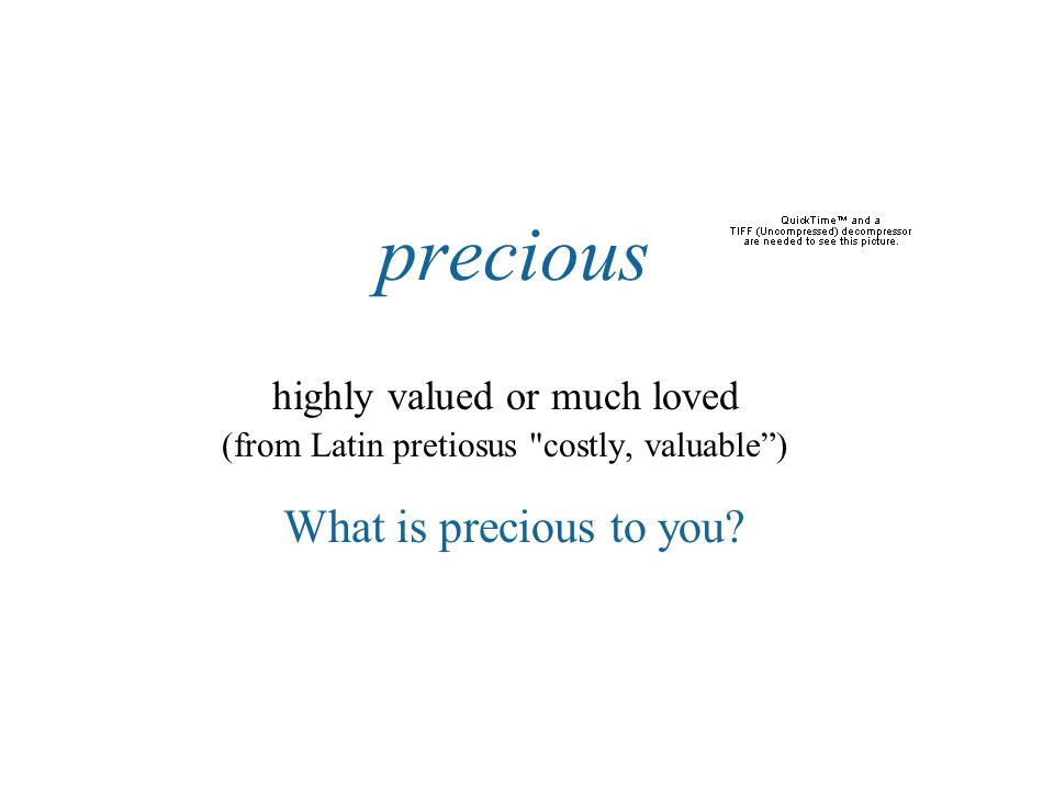 precious highly valued or much loved (from Latin pretiosus costly, valuable ) What is precious to you?
