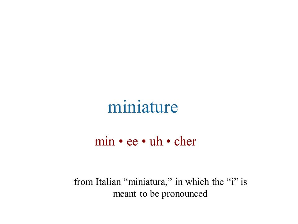 """min ee uh cher miniature from Italian """"miniatura,"""" in which the """"i"""" is meant to be pronounced"""