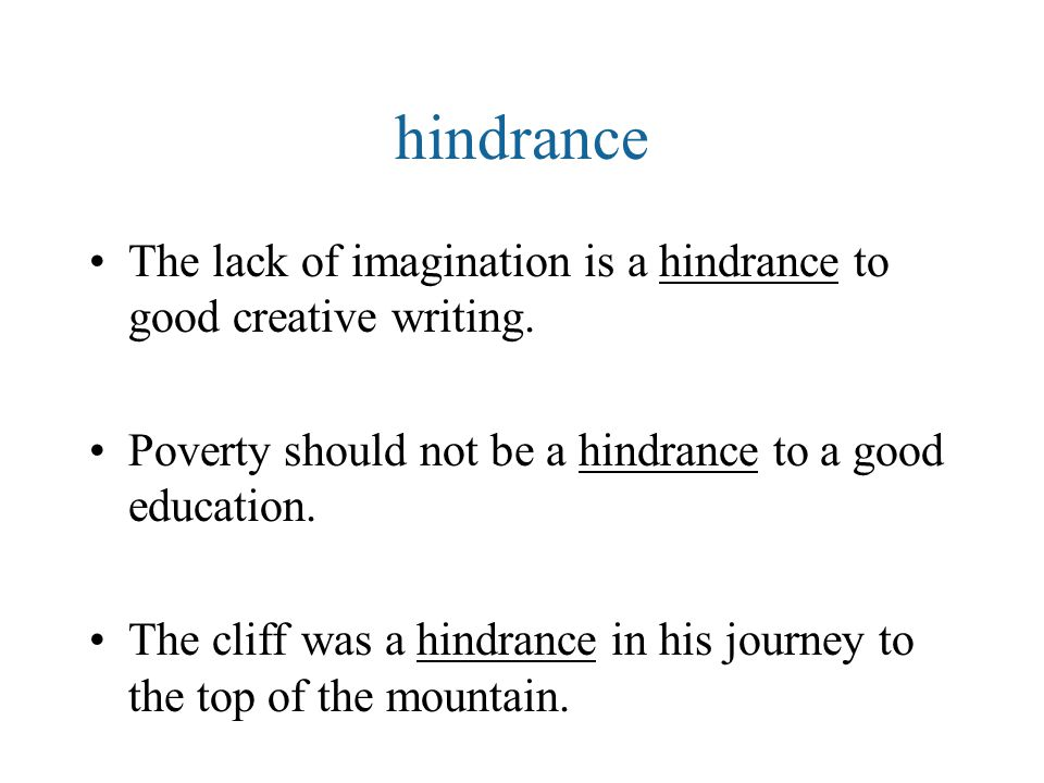 The lack of imagination is a hindrance to good creative writing. Poverty should not be a hindrance to a good education. The cliff was a hindrance in h
