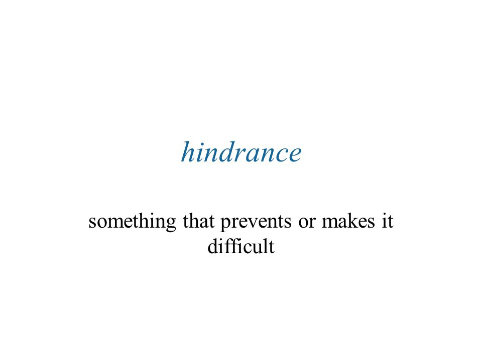 hindrance something that prevents or makes it difficult
