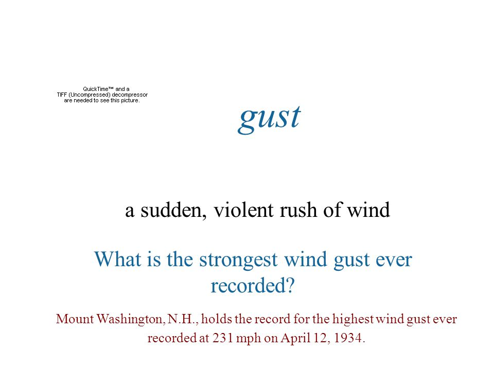 gust a sudden, violent rush of wind What is the strongest wind gust ever recorded? Mount Washington, N.H., holds the record for the highest wind gust
