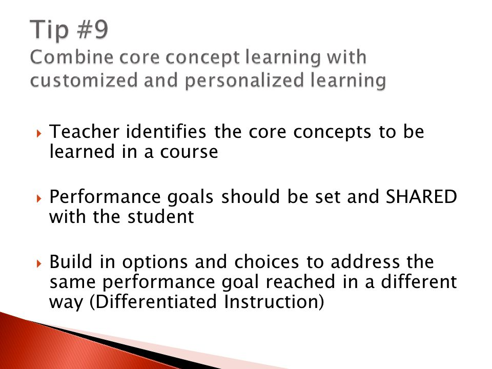  Teacher identifies the core concepts to be learned in a course  Performance goals should be set and SHARED with the student  Build in options and choices to address the same performance goal reached in a different way (Differentiated Instruction)