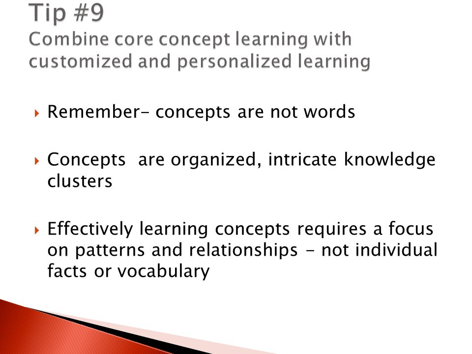  Remember- concepts are not words  Concepts are organized, intricate knowledge clusters  Effectively learning concepts requires a focus on patterns and relationships - not individual facts or vocabulary