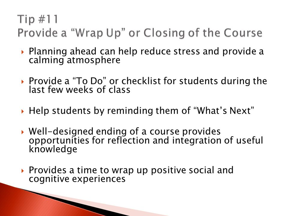 Planning ahead can help reduce stress and provide a calming atmosphere  Provide a To Do or checklist for students during the last few weeks of class  Help students by reminding them of What's Next  Well-designed ending of a course provides opportunities for reflection and integration of useful knowledge  Provides a time to wrap up positive social and cognitive experiences