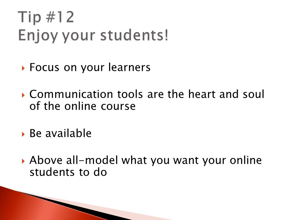  Focus on your learners  Communication tools are the heart and soul of the online course  Be available  Above all-model what you want your online students to do