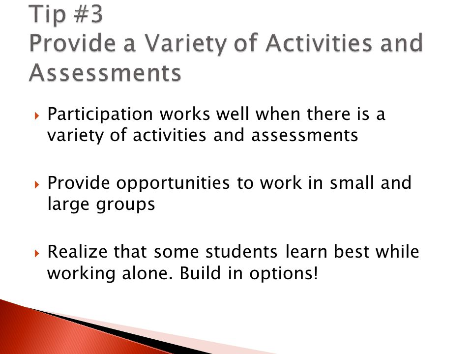  Participation works well when there is a variety of activities and assessments  Provide opportunities to work in small and large groups  Realize that some students learn best while working alone.