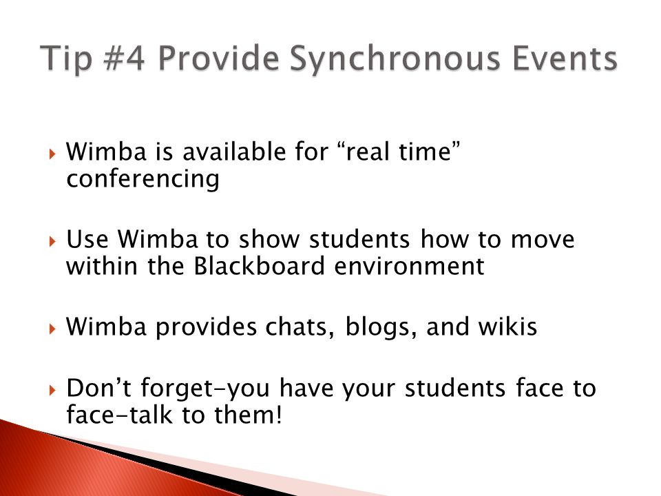  Wimba is available for real time conferencing  Use Wimba to show students how to move within the Blackboard environment  Wimba provides chats, blogs, and wikis  Don't forget-you have your students face to face-talk to them!