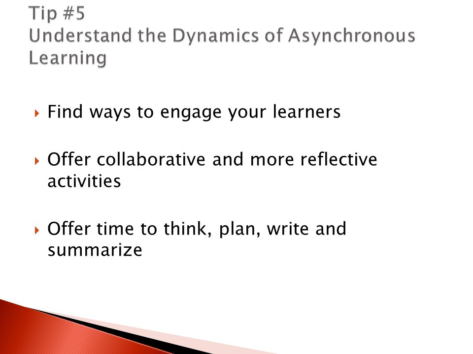  Find ways to engage your learners  Offer collaborative and more reflective activities  Offer time to think, plan, write and summarize