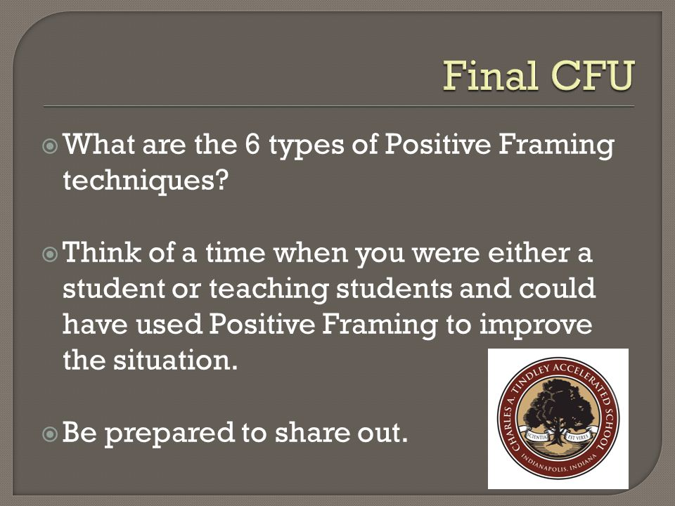  What are the 6 types of Positive Framing techniques?  Think of a time when you were either a student or teaching students and could have used Posit