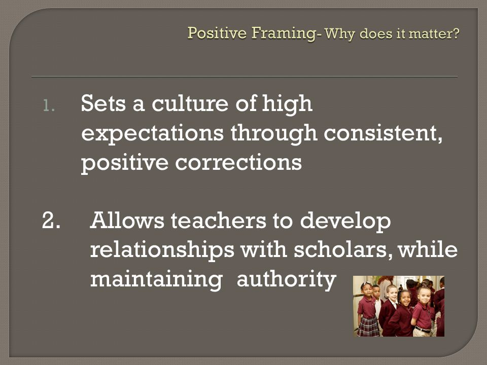 1. Sets a culture of high expectations through consistent, positive corrections 2.