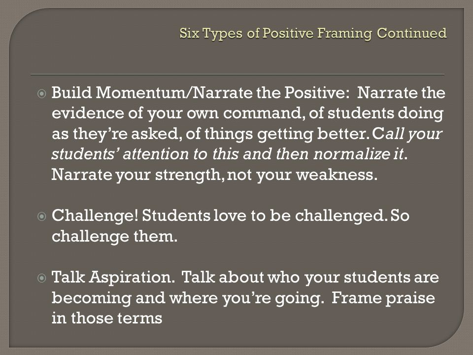  Build Momentum/Narrate the Positive: Narrate the evidence of your own command, of students doing as they're asked, of things getting better.