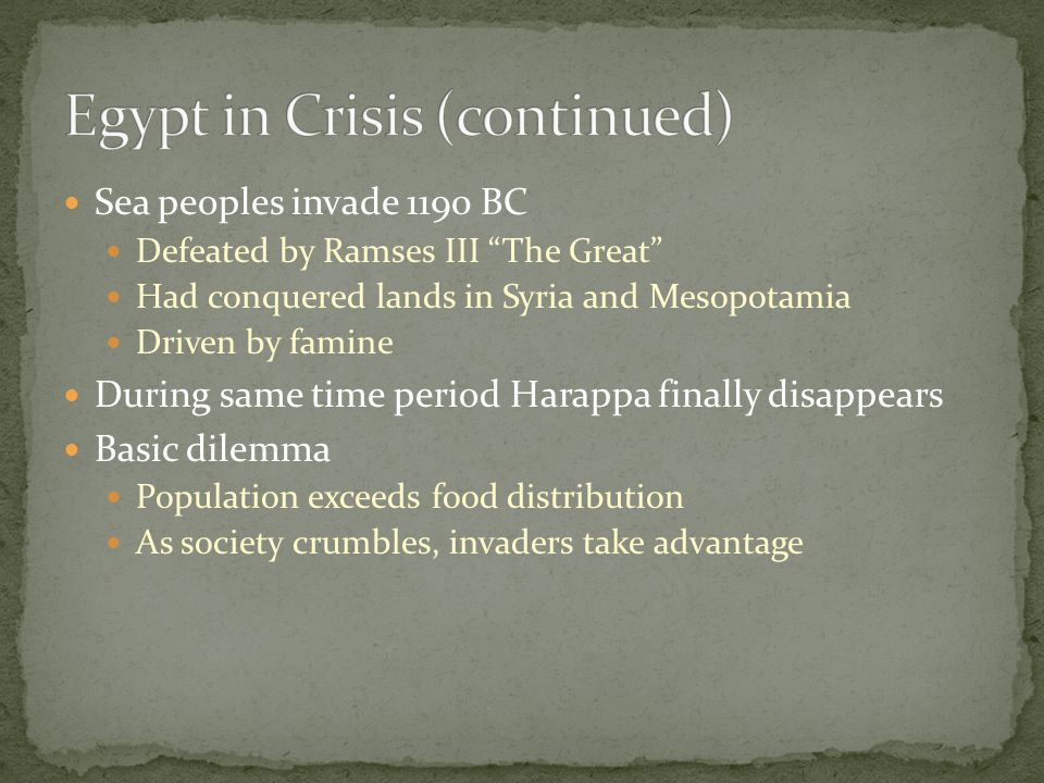 Sea peoples invade 1190 BC Defeated by Ramses III The Great Had conquered lands in Syria and Mesopotamia Driven by famine During same time period Harappa finally disappears Basic dilemma Population exceeds food distribution As society crumbles, invaders take advantage