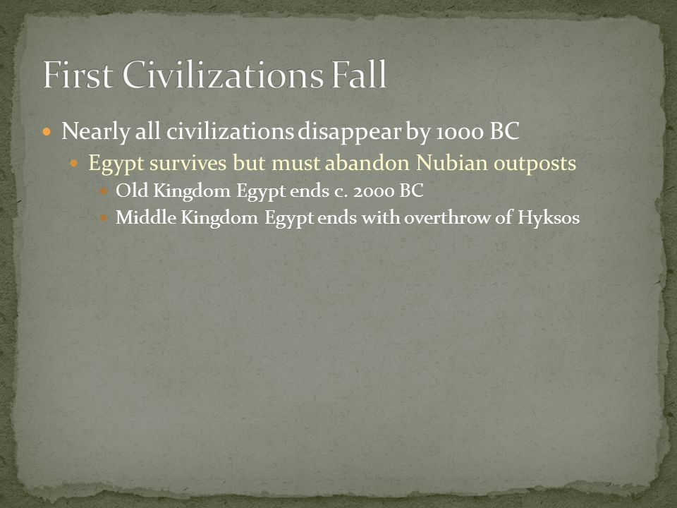 Nearly all civilizations disappear by 1000 BC Egypt survives but must abandon Nubian outposts Old Kingdom Egypt ends c.