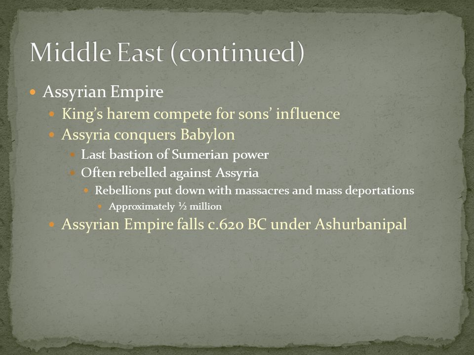 Assyrian Empire King's harem compete for sons' influence Assyria conquers Babylon Last bastion of Sumerian power Often rebelled against Assyria Rebellions put down with massacres and mass deportations Approximately ½ million Assyrian Empire falls c.620 BC under Ashurbanipal