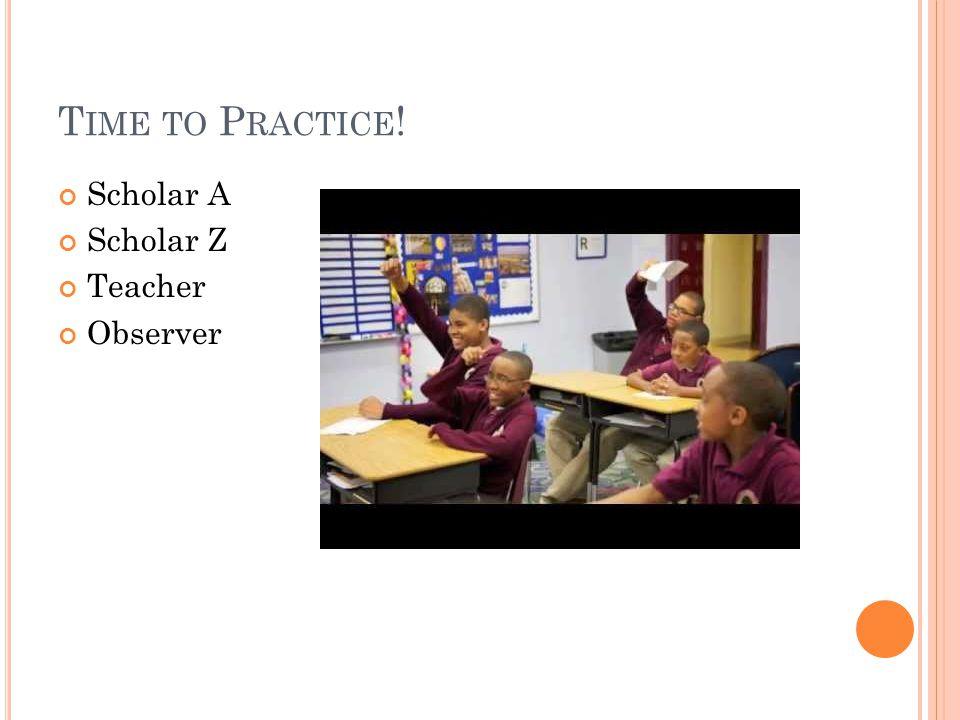 T IME TO P RACTICE ! Scholar A Scholar Z Teacher Observer