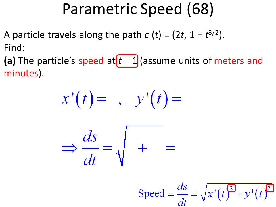 A particle travels along the path c (t) = (2t, 1 + t 3/2 ). Find: (a) The particle's speed at t = 1 (assume units of meters and minutes). Parametric S