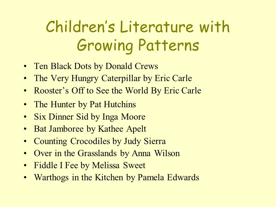 Children's Literature with Growing Patterns Ten Black Dots by Donald Crews The Very Hungry Caterpillar by Eric Carle Rooster's Off to See the World By Eric Carle The Hunter by Pat Hutchins Six Dinner Sid by Inga Moore Bat Jamboree by Kathee Apelt Counting Crocodiles by Judy Sierra Over in the Grasslands by Anna Wilson Fiddle I Fee by Melissa Sweet Warthogs in the Kitchen by Pamela Edwards