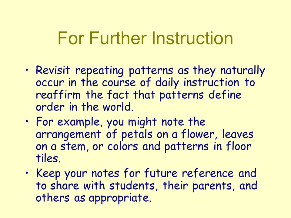 For Further Instruction Revisit repeating patterns as they naturally occur in the course of daily instruction to reaffirm the fact that patterns define order in the world.
