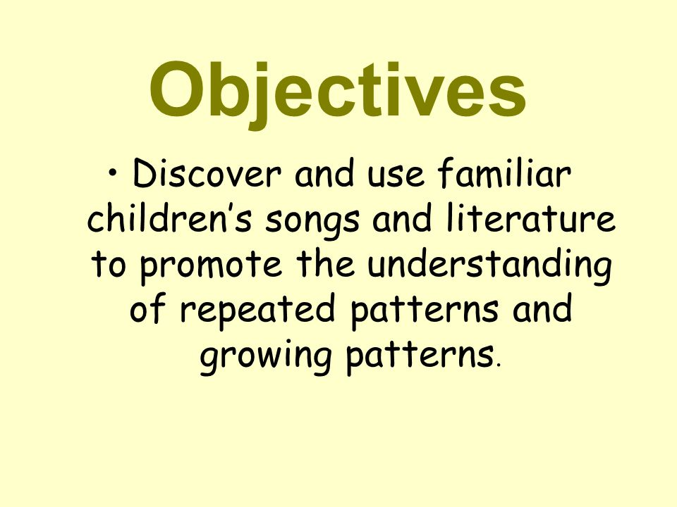 Objectives Discover and use familiar children's songs and literature to promote the understanding of repeated patterns and growing patterns.