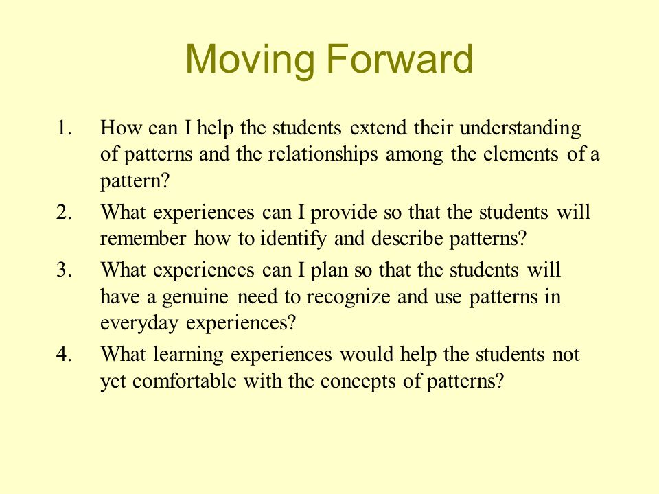 Moving Forward 1.How can I help the students extend their understanding of patterns and the relationships among the elements of a pattern.