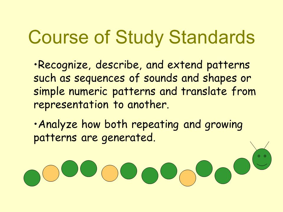 Course of Study Standards Recognize, describe, and extend patterns such as sequences of sounds and shapes or simple numeric patterns and translate from representation to another.