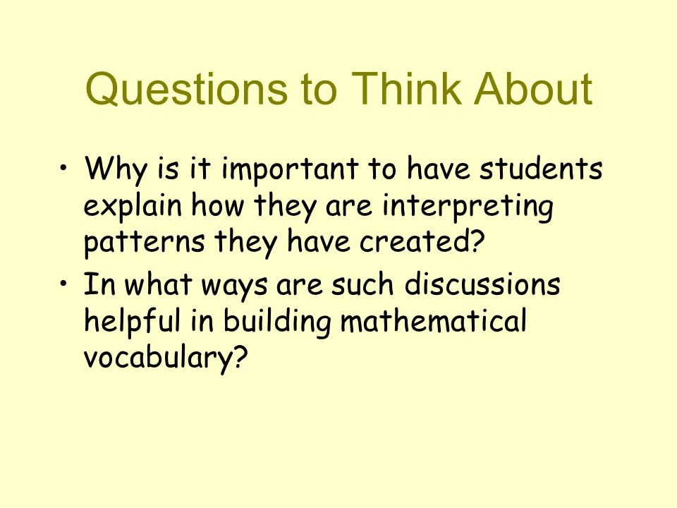 Questions to Think About Why is it important to have students explain how they are interpreting patterns they have created.