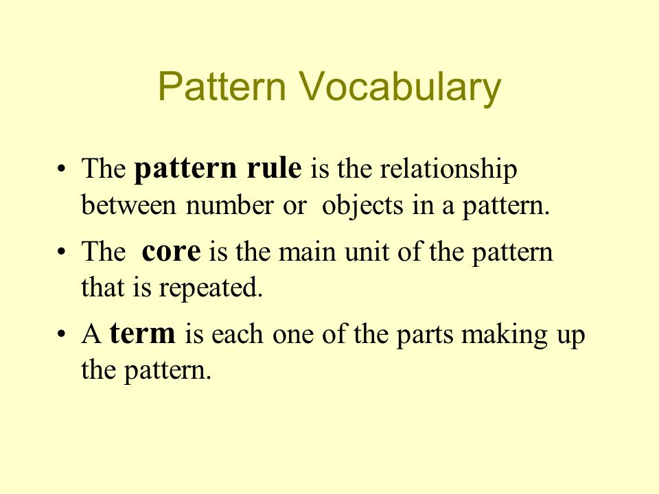 Pattern Vocabulary The pattern rule is the relationship between number or objects in a pattern. The core is the main unit of the pattern that is repea