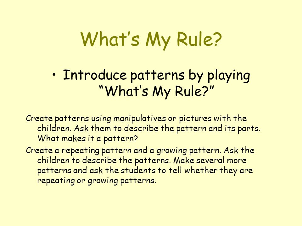 """What's My Rule? Introduce patterns by playing """"What's My Rule?"""" Create patterns using manipulatives or pictures with the children. Ask them to describ"""