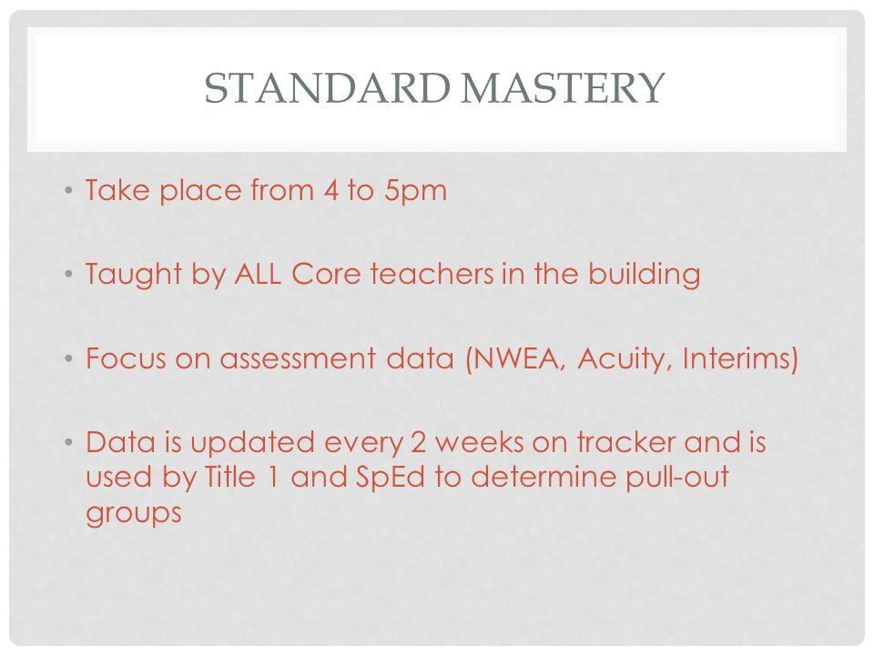 STANDARD MASTERY Take place from 4 to 5pm Taught by ALL Core teachers in the building Focus on assessment data (NWEA, Acuity, Interims) Data is update