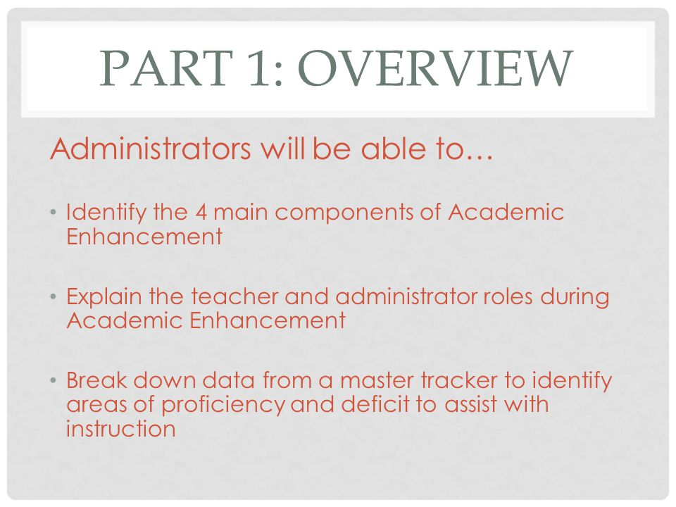 PART 1: OVERVIEW Administrators will be able to… Identify the 4 main components of Academic Enhancement Explain the teacher and administrator roles during Academic Enhancement Break down data from a master tracker to identify areas of proficiency and deficit to assist with instruction