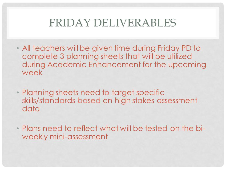 FRIDAY DELIVERABLES All teachers will be given time during Friday PD to complete 3 planning sheets that will be utilized during Academic Enhancement for the upcoming week Planning sheets need to target specific skills/standards based on high stakes assessment data Plans need to reflect what will be tested on the bi- weekly mini-assessment